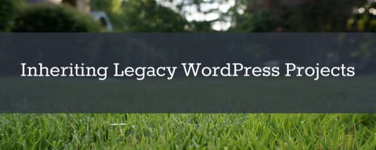 Tips for developers adopting a legacy WordPress site